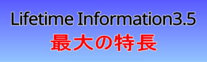 Lifetime Information3.5最大の特長